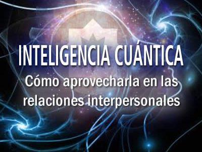 INTELIGENCIA CUÁNTICA: Cómo aprovecharla en la relaciones interpersonales